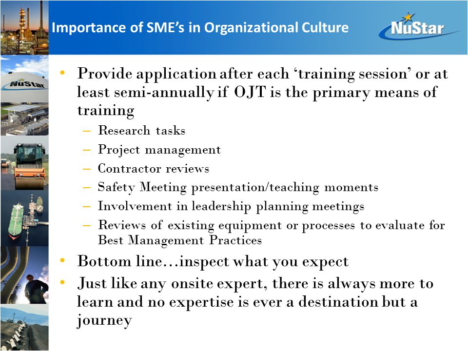 Importance of SME's in Organizational Culture Provide application after each 'training session' or at least semi-annually if OJT is the primary means of training – Research tasks – Project management – Contractor reviews – Safety Meeting presentation/teaching moments – Involvement in leadership planning meetings – Reviews of existing equipment or processes to evaluate for Best Management Practices Bottom line…inspect what you expect Just like any onsite expert, there is always more to learn and no expertise is ever a destination but a journey