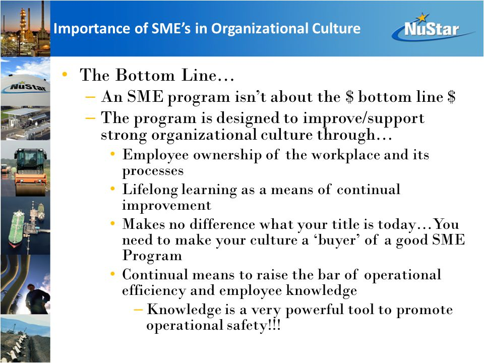Importance of SME's in Organizational Culture The Bottom Line… – An SME program isn't about the $ bottom line $ – The program is designed to improve/support strong organizational culture through… Employee ownership of the workplace and its processes Lifelong learning as a means of continual improvement Makes no difference what your title is today…You need to make your culture a 'buyer' of a good SME Program Continual means to raise the bar of operational efficiency and employee knowledge – Knowledge is a very powerful tool to promote operational safety!!!