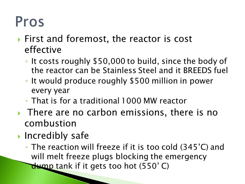 First and foremost, the reactor is cost effective ◦ It costs roughly $50,000 to build, since the body of the reactor can be Stainless Steel and it BREEDS fuel ◦ It would produce roughly $500 million in power every year ◦ That is for a traditional 1000 MW reactor  There are no carbon emissions, there is no combustion  Incredibly safe ◦ The reaction will freeze if it is too cold (345'C) and will melt freeze plugs blocking the emergency dump tank if it gets too hot (550' C)