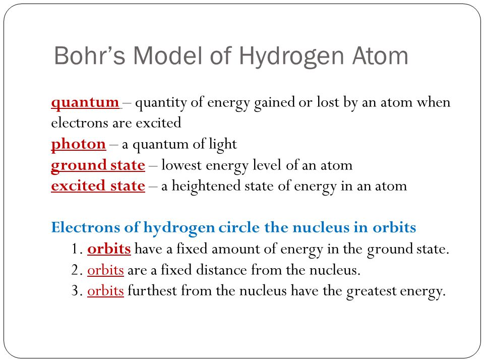 Bohr's Model of Hydrogen Atom quantum – quantity of energy gained or lost by an atom when electrons are excited photon – a quantum of light ground state – lowest energy level of an atom excited state – a heightened state of energy in an atom Electrons of hydrogen circle the nucleus in orbits 1.