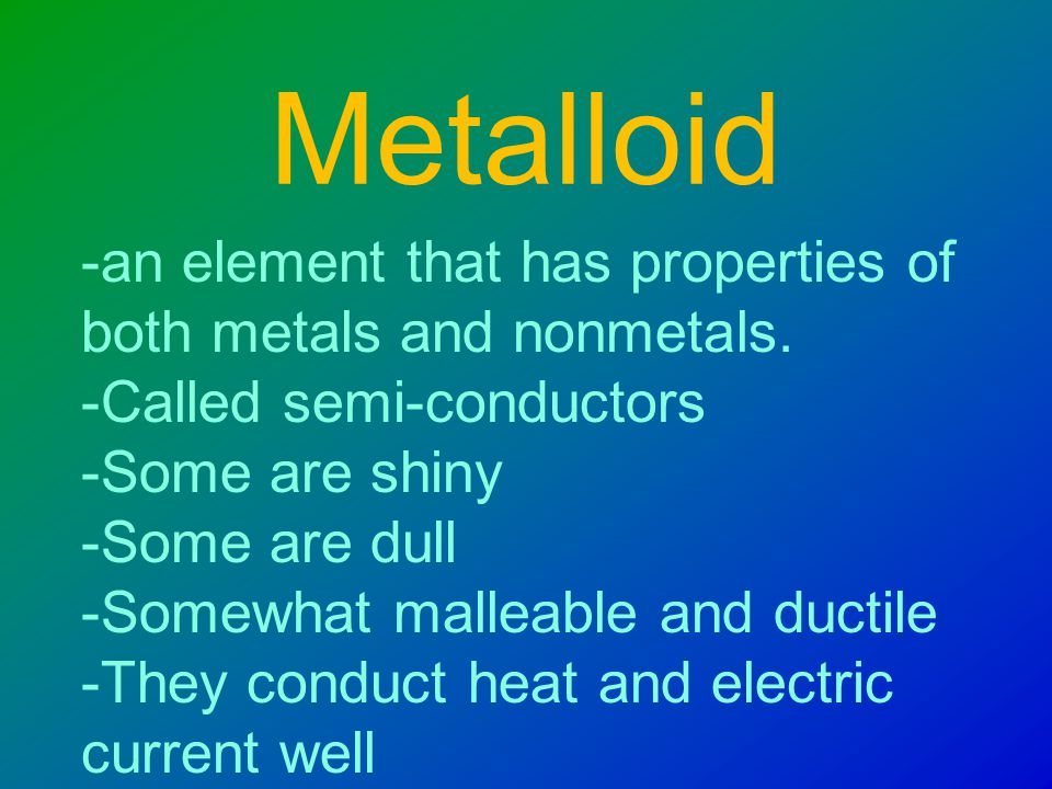 Nonmetal -an element that conducts heat and electricity poorly - solid non-metals are dull in appearance, brittle, and unmalleable -Few familiar objects are made with them