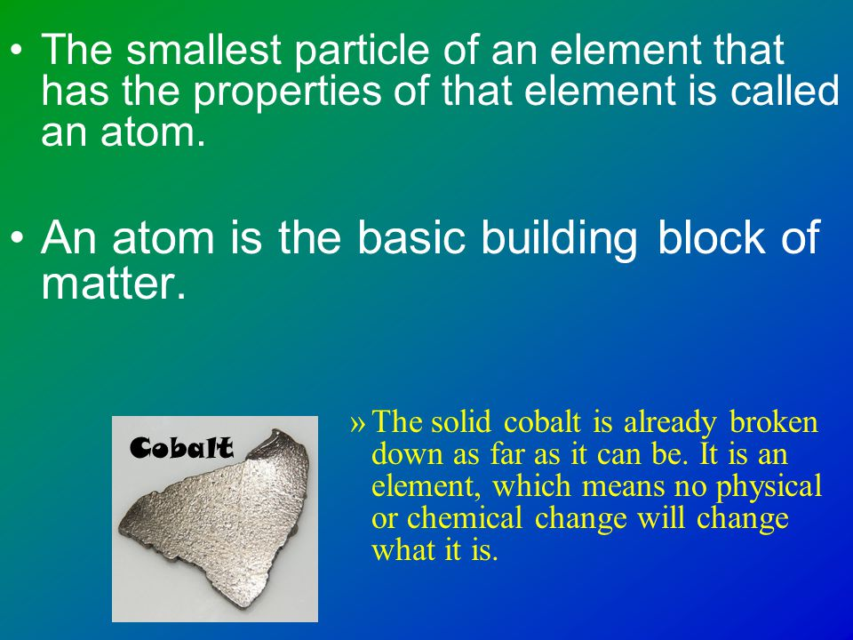 An Element is… A substance that cannot be separated or broken down into simpler substances by a physical or chemical change