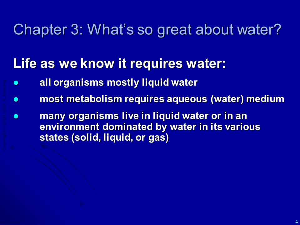 Copyright  2010 Scott A. Bowling. Chapter 3: What's so great about water? Life as we know it requires water: all organisms mostly liquid water all or