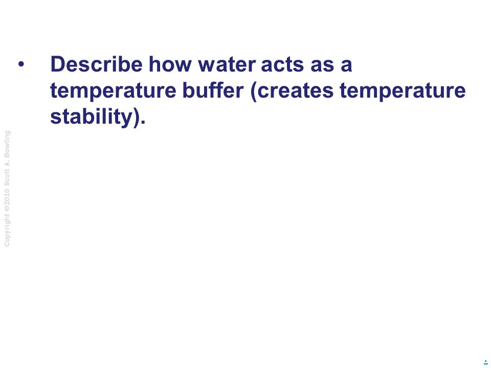 Copyright  2010 Scott A. Bowling. Describe how water acts as a temperature buffer (creates temperature stability).