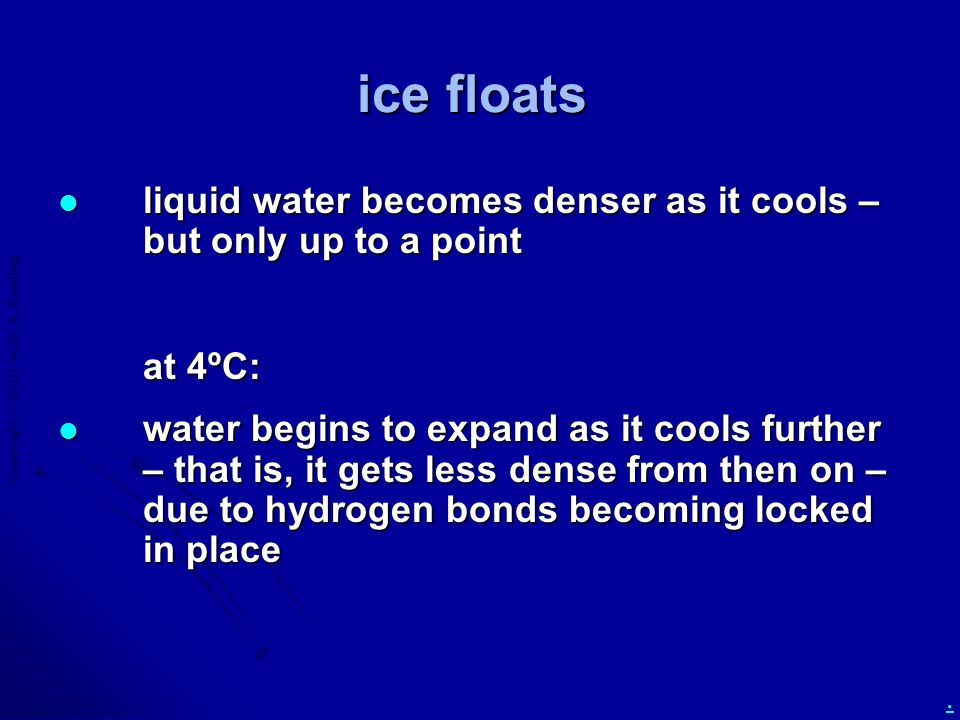 Copyright  2010 Scott A. Bowling. ice floats liquid water becomes denser as it cools – but only up to a point liquid water becomes denser as it cools