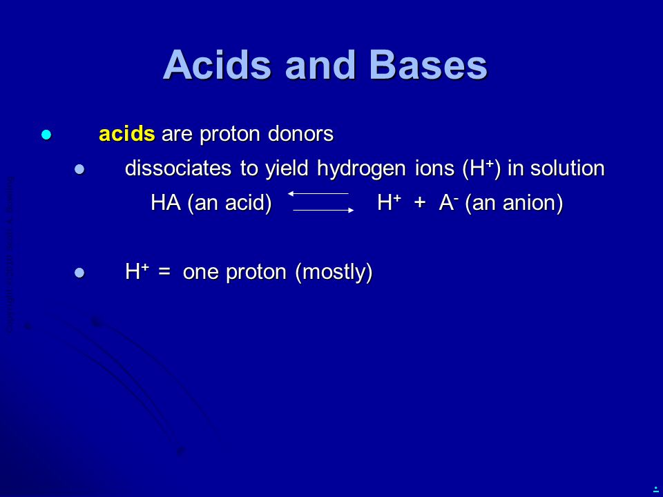 Copyright  2010 Scott A. Bowling. Acids and Bases acids are proton donors acids are proton donors dissociates to yield hydrogen ions (H + ) in soluti