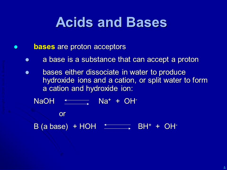 Copyright  2010 Scott A. Bowling. Acids and Bases bases are proton acceptors bases are proton acceptors a base is a substance that can accept a proto