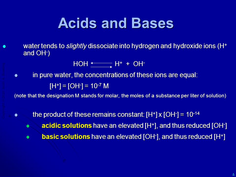 Copyright  2010 Scott A. Bowling. Acids and Bases water tends to slightly dissociate into hydrogen and hydroxide ions (H + and OH - ) water tends to