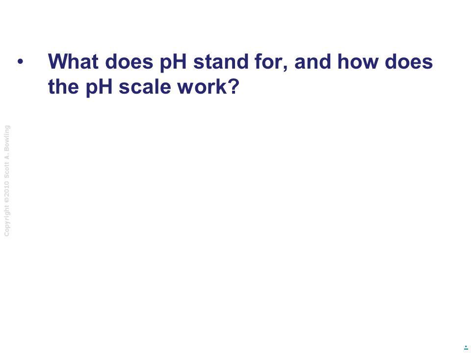 Copyright  2010 Scott A. Bowling. What does pH stand for, and how does the pH scale work?