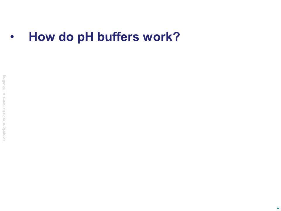 Copyright  2010 Scott A. Bowling. How do pH buffers work