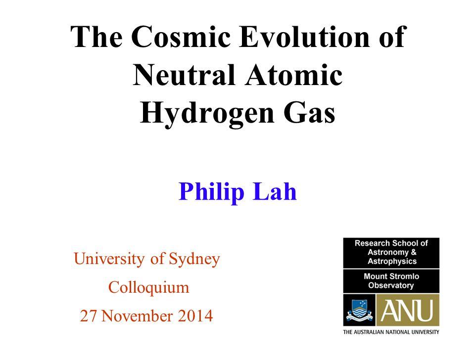 The Cosmic Evolution of Neutral Atomic Hydrogen Gas University of Sydney Colloquium 27 November 2014 Philip Lah