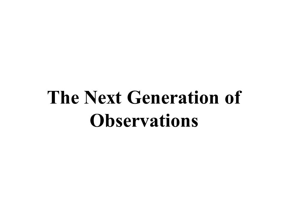 The Next Generation of Observations