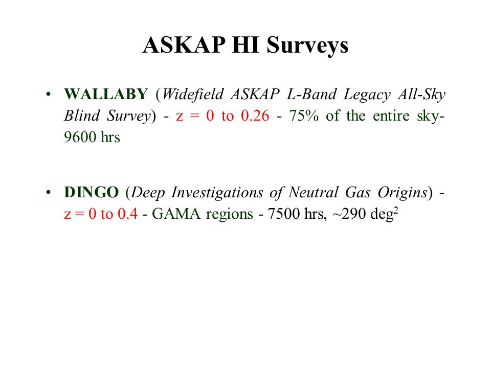 ASKAP HI Surveys WALLABY (Widefield ASKAP L-Band Legacy All-Sky Blind Survey) - z = 0 to 0.26 - 75% of the entire sky- 9600 hrs DINGO (Deep Investigat