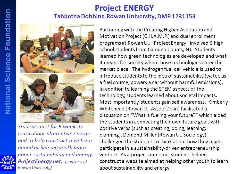 National Science Foundation Project ENERGY Tabbetha Dobbins, Rowan University, DMR 1231153 Partnering with the Creating Higher Aspiration and Motivation Project (C.H.A.M.P.) and dual enrollment programs at Rowan U., Project Energy involved 6 high school students from Camden County, NJ.