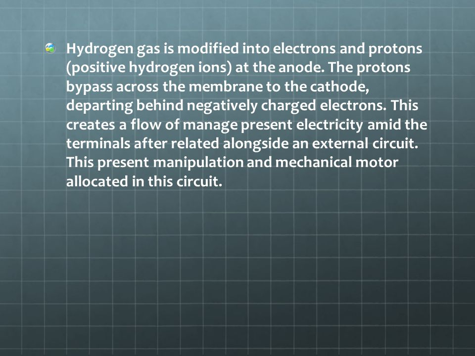 Hydrogen gas is modified into electrons and protons (positive hydrogen ions) at the anode. The protons bypass across the membrane to the cathode, depa