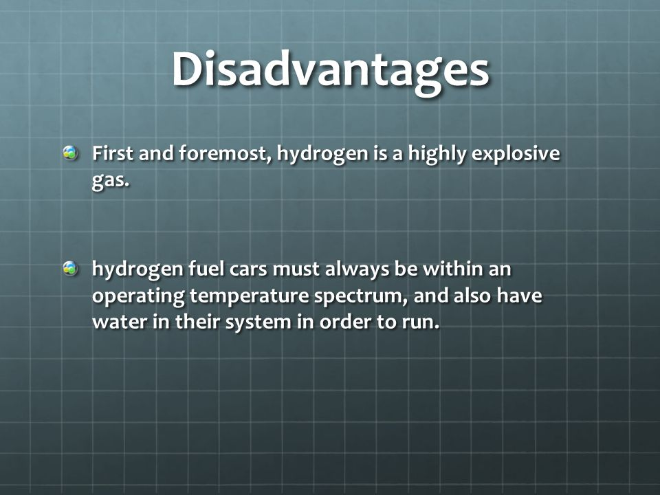 Disadvantages First and foremost, hydrogen is a highly explosive gas. hydrogen fuel cars must always be within an operating temperature spectrum, and