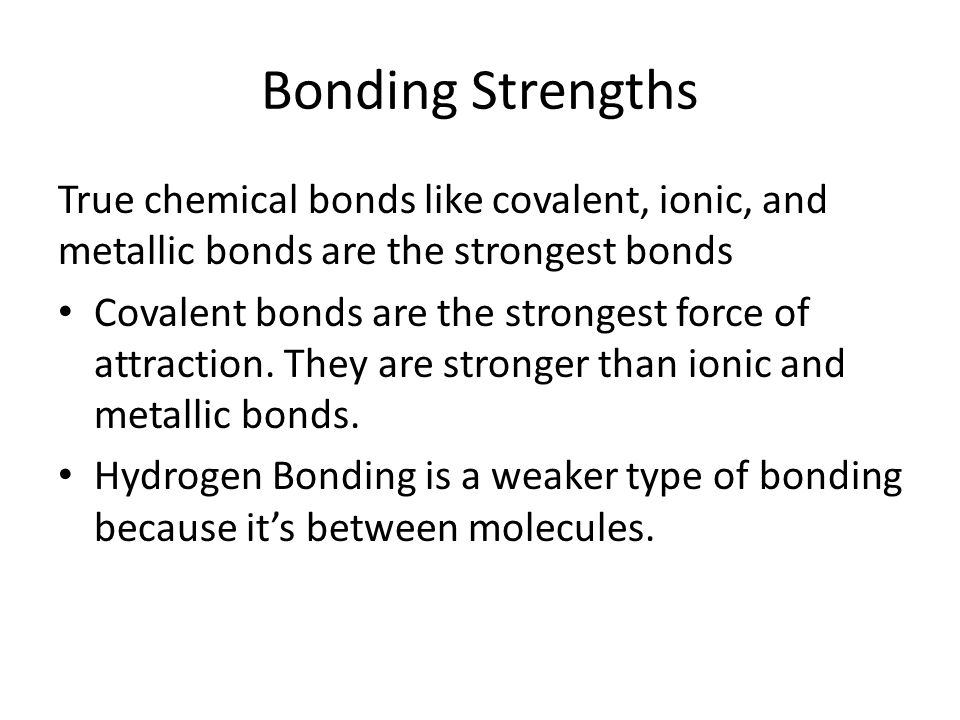 Bonding Strengths True chemical bonds like covalent, ionic, and metallic bonds are the strongest bonds Covalent bonds are the strongest force of attraction.