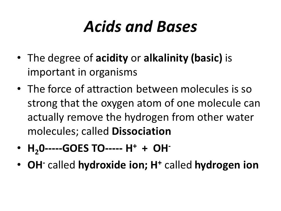 Acids and Bases The degree of acidity or alkalinity (basic) is important in organisms The force of attraction between molecules is so strong that the oxygen atom of one molecule can actually remove the hydrogen from other water molecules; called Dissociation H 2 0-----GOES TO----- H + + OH - OH - called hydroxide ion; H + called hydrogen ion