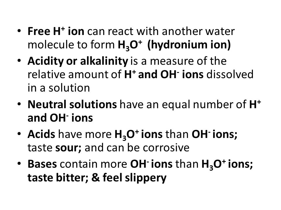Free H + ion can react with another water molecule to form H 3 O + (hydronium ion) Acidity or alkalinity is a measure of the relative amount of H + and OH - ions dissolved in a solution Neutral solutions have an equal number of H + and OH - ions Acids have more H 3 O + ions than OH - ions; taste sour; and can be corrosive Bases contain more OH - ions than H 3 O + ions; taste bitter; & feel slippery