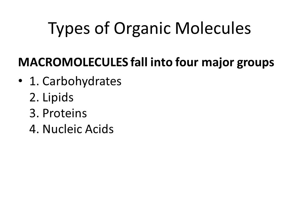 Types of Organic Molecules MACROMOLECULES fall into four major groups 1.