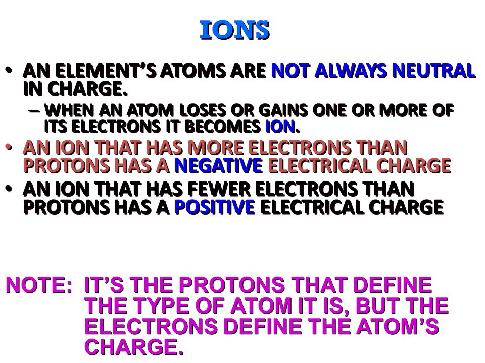 IONS AN ELEMENT'S ATOMS ARE NOT ALWAYS NEUTRAL IN CHARGE.