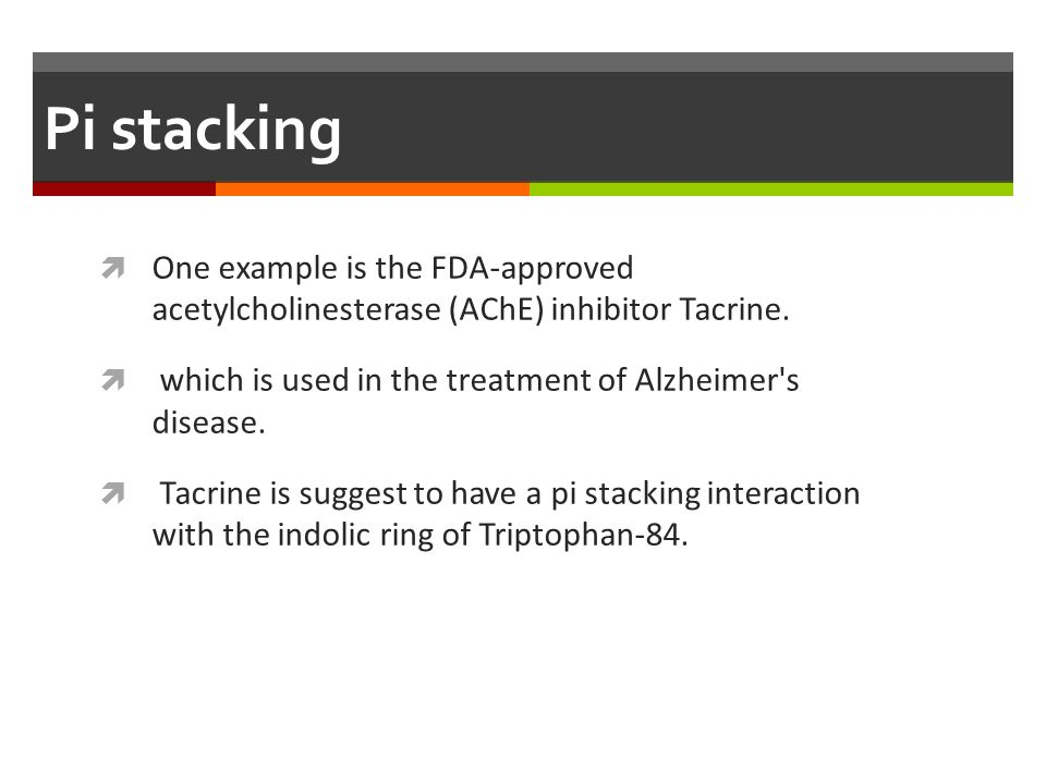 Pi stacking  One example is the FDA-approved acetylcholinesterase (AChE) inhibitor Tacrine.  which is used in the treatment of Alzheimer's disease.