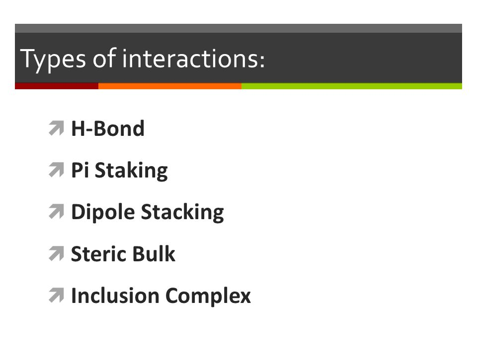 Types of interactions:  H-Bond  Pi Staking  Dipole Stacking  Steric Bulk  Inclusion Complex