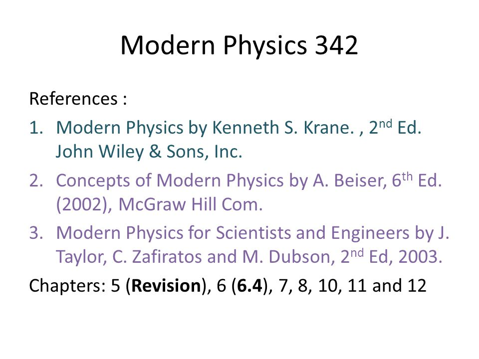 Modern Physics 342 References : 1.Modern Physics by Kenneth S. Krane., 2 nd Ed. John Wiley & Sons, Inc. 2.Concepts of Modern Physics by A. Beiser, 6 t