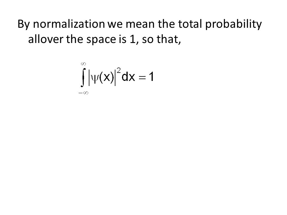By normalization we mean the total probability allover the space is 1, so that,