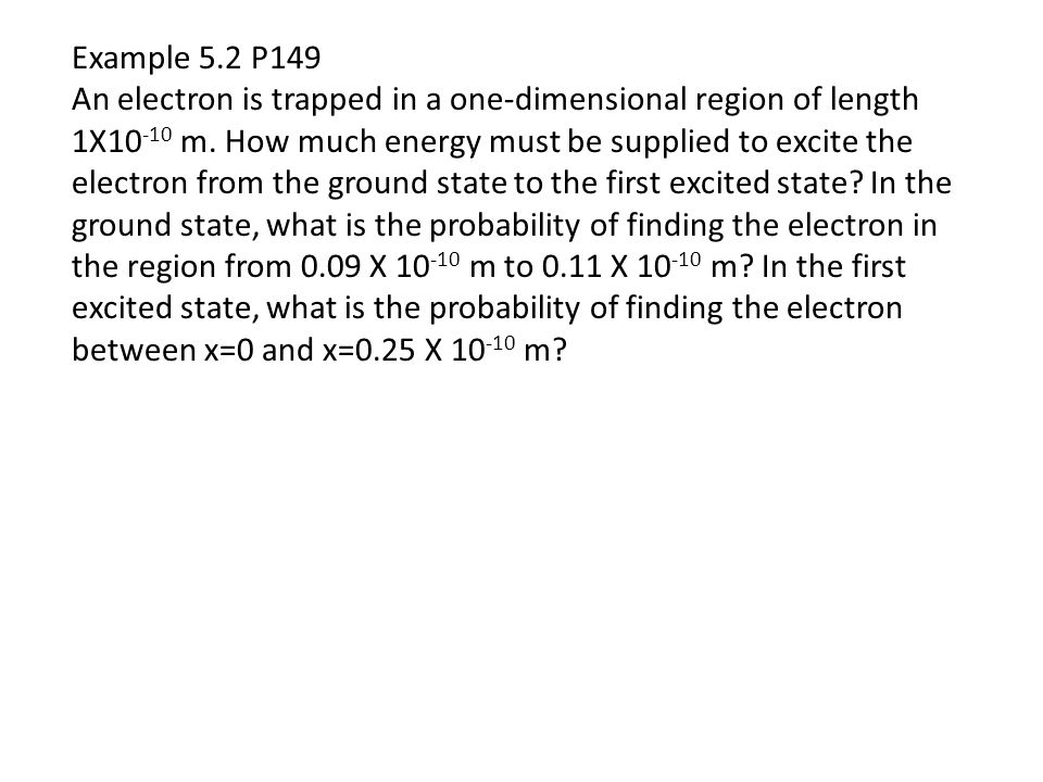 Example 5.2 P149 An electron is trapped in a one-dimensional region of length 1X10 -10 m. How much energy must be supplied to excite the electron from
