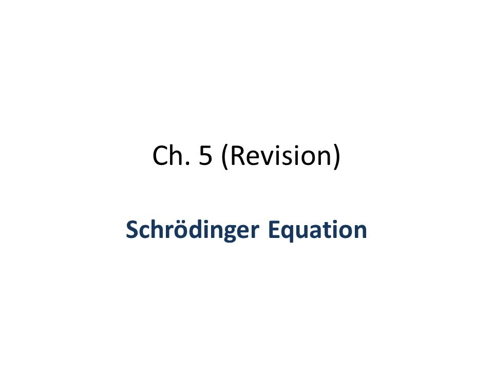 Ch. 5 (Revision) Schrödinger Equation