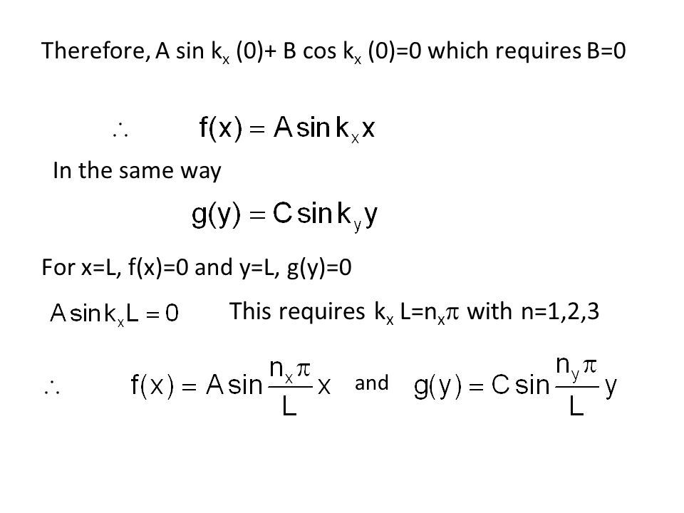 Therefore, A sin k x (0)+ B cos k x (0)=0 which requires B=0 In the same way For x=L, f(x)=0 and y=L, g(y)=0 This requires k x L=n x  with n=1,2,3 a