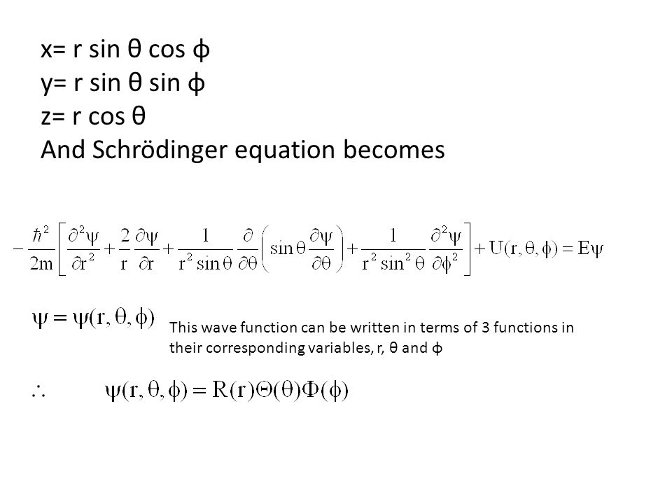 x= r sin θ cos φ y= r sin θ sin φ z= r cos θ And Schrödinger equation becomes This wave function can be written in terms of 3 functions in their corre