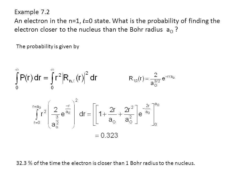 Example 7.2 An electron in the n=1, l= 0 state. What is the probability of finding the electron closer to the nucleus than the Bohr radius a O ? The p