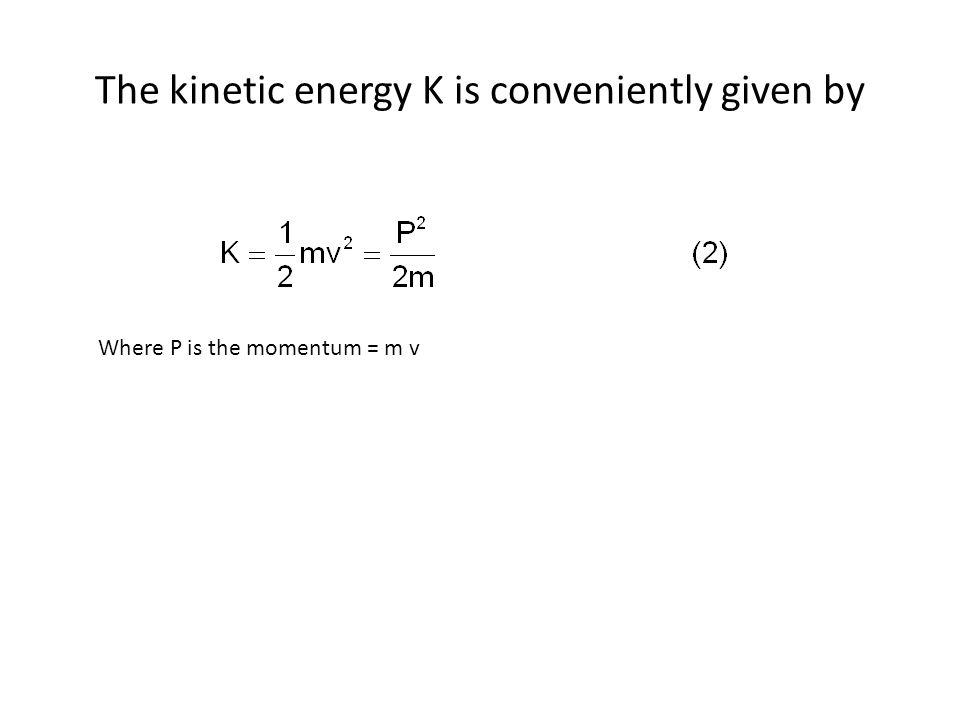 The kinetic energy K is conveniently given by Where P is the momentum = m v