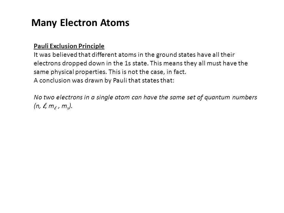 Many Electron Atoms Pauli Exclusion Principle It was believed that different atoms in the ground states have all their electrons dropped down in the 1
