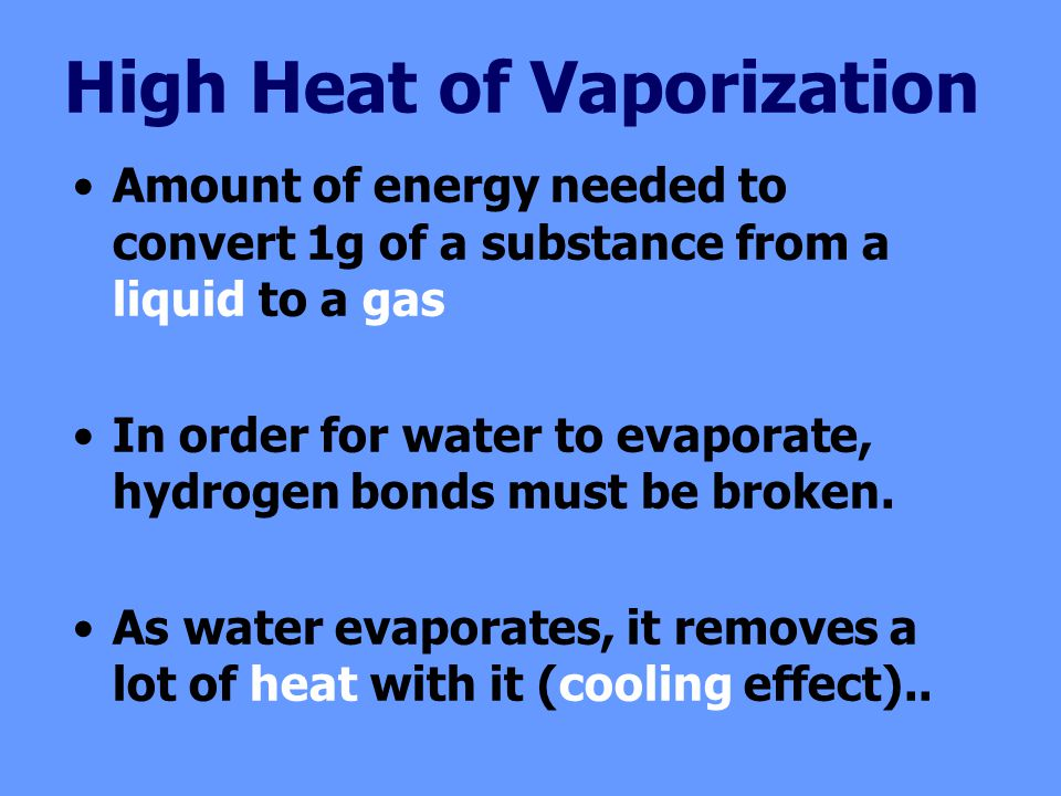 High Heat of Vaporization Amount of energy needed to convert 1g of a substance from a liquid to a gas In order for water to evaporate, hydrogen bonds must be broken.