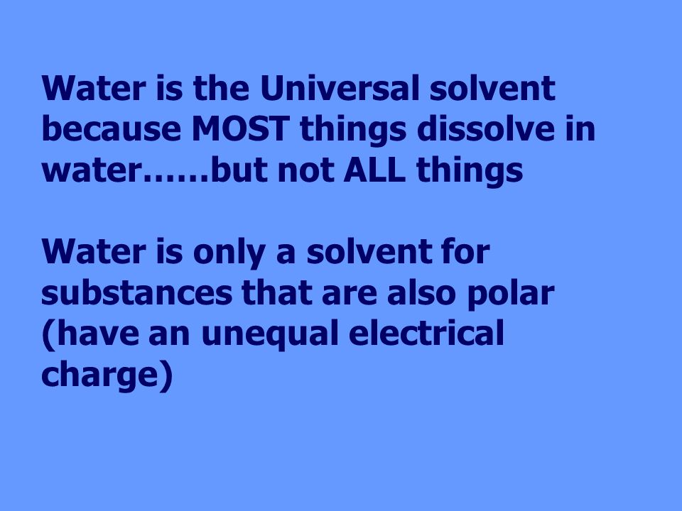 Water is the Universal solvent because MOST things dissolve in water……but not ALL things Water is only a solvent for substances that are also polar (have an unequal electrical charge)