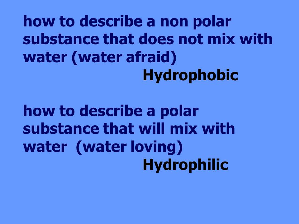 how to describe a non polar substance that does not mix with water (water afraid) Hydrophobic how to describe a polar substance that will mix with water (water loving) Hydrophilic