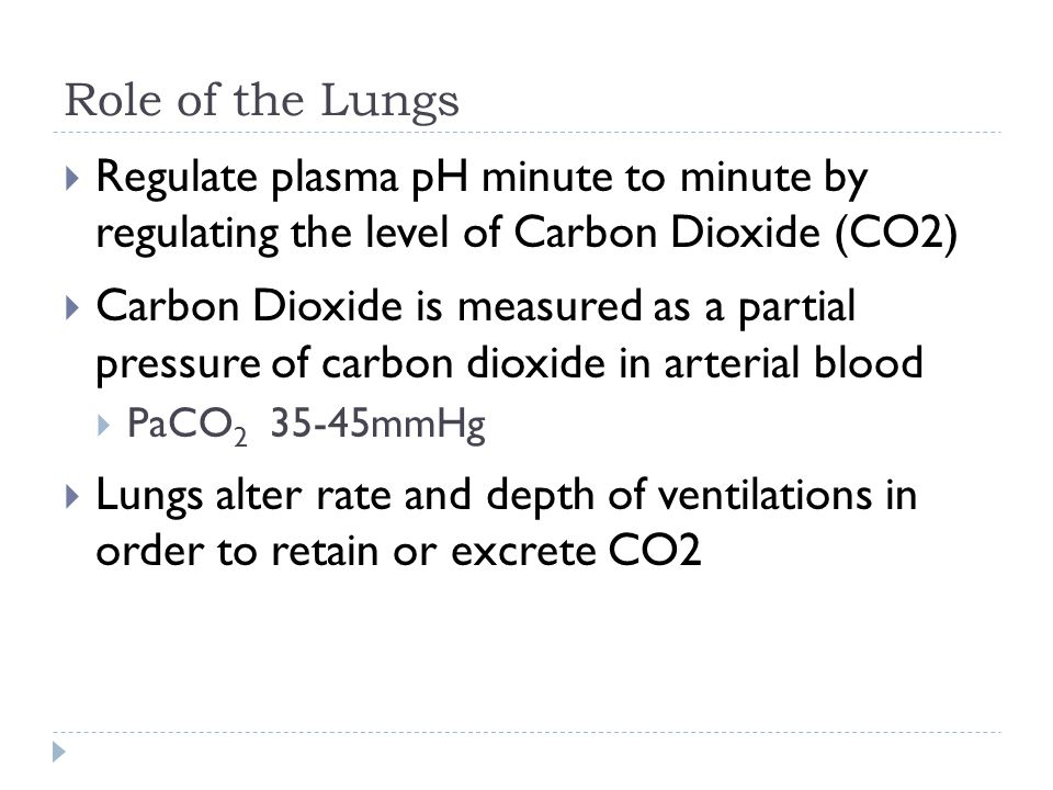 Role of the Lungs  Regulate plasma pH minute to minute by regulating the level of Carbon Dioxide (CO2)  Carbon Dioxide is measured as a partial pressure of carbon dioxide in arterial blood  PaCO 2 35-45mmHg  Lungs alter rate and depth of ventilations in order to retain or excrete CO2