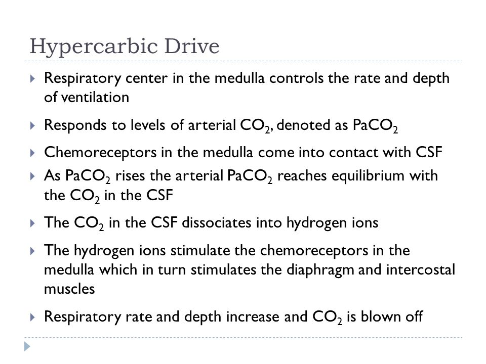Hypercarbic Drive  Respiratory center in the medulla controls the rate and depth of ventilation  Responds to levels of arterial CO 2, denoted as PaCO 2  Chemoreceptors in the medulla come into contact with CSF  As PaCO 2 rises the arterial PaCO 2 reaches equilibrium with the CO 2 in the CSF  The CO 2 in the CSF dissociates into hydrogen ions  The hydrogen ions stimulate the chemoreceptors in the medulla which in turn stimulates the diaphragm and intercostal muscles  Respiratory rate and depth increase and CO 2 is blown off
