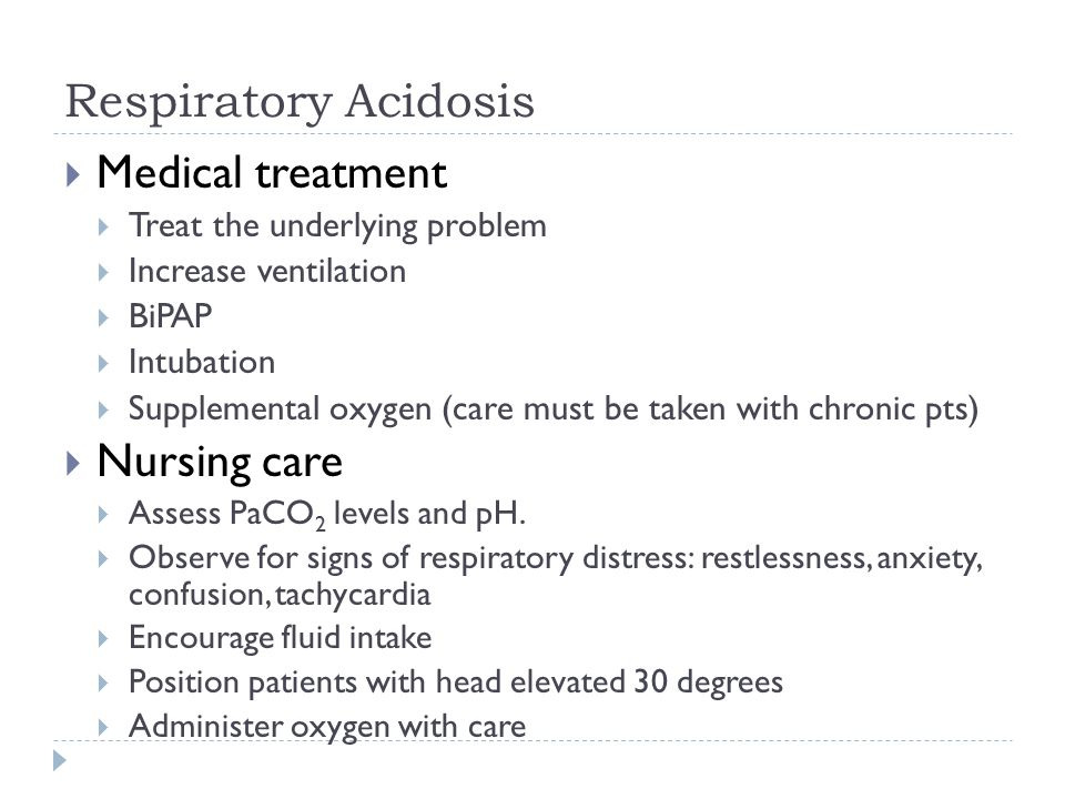 Respiratory Acidosis  Medical treatment  Treat the underlying problem  Increase ventilation  BiPAP  Intubation  Supplemental oxygen (care must be taken with chronic pts)  Nursing care  Assess PaCO 2 levels and pH.