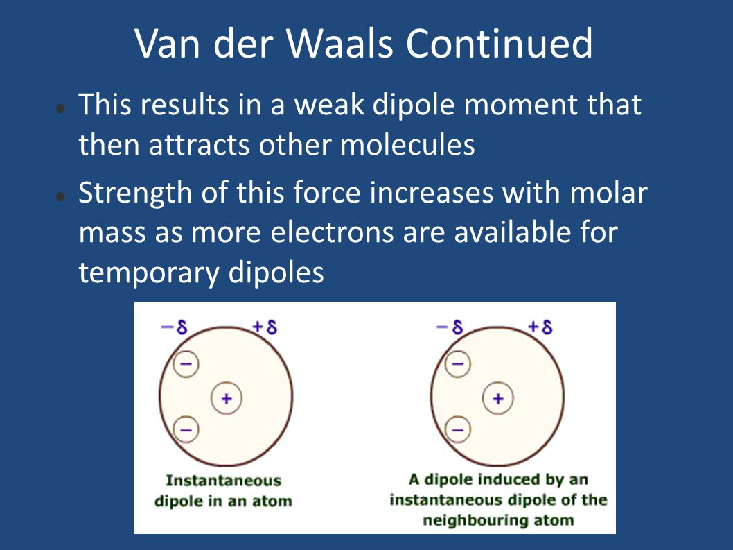 Van der Waals Continued This results in a weak dipole moment that then attracts other molecules Strength of this force increases with molar mass as more electrons are available for temporary dipoles