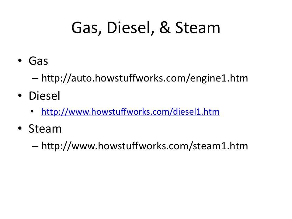 Gas, Diesel, & Steam Gas – http://auto.howstuffworks.com/engine1.htm Diesel http://www.howstuffworks.com/diesel1.htm Steam – http://www.howstuffworks.com/steam1.htm