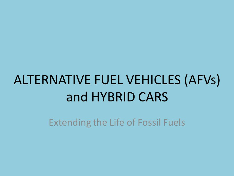 ALTERNATIVE FUEL VEHICLES (AFVs) and HYBRID CARS Extending the Life of Fossil Fuels
