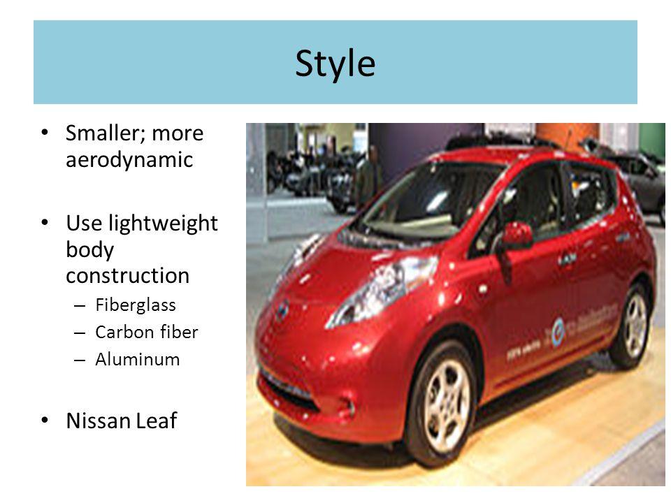 Style Smaller; more aerodynamic Use lightweight body construction – Fiberglass – Carbon fiber – Aluminum Nissan Leaf