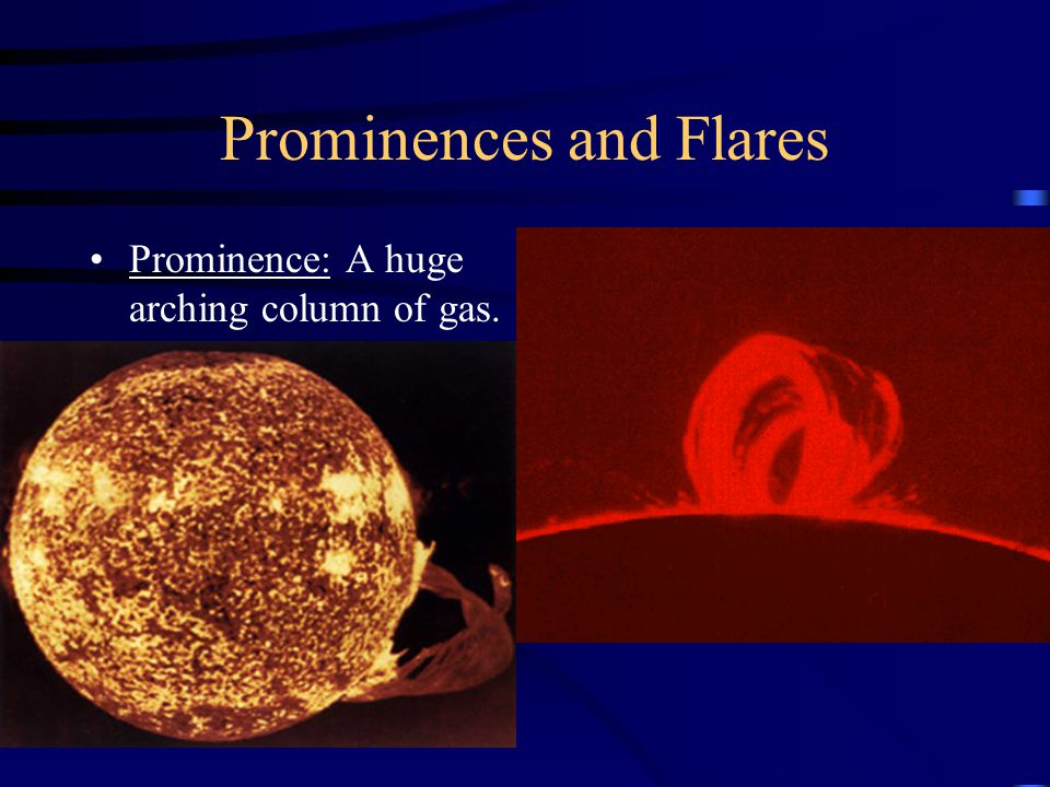 Prominences and Flares Prominence: A huge arching column of gas.