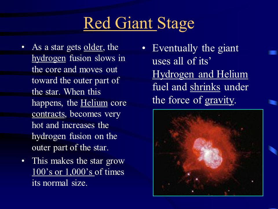 Red Giant Stage As a star gets older, the hydrogen fusion slows in the core and moves out toward the outer part of the star.