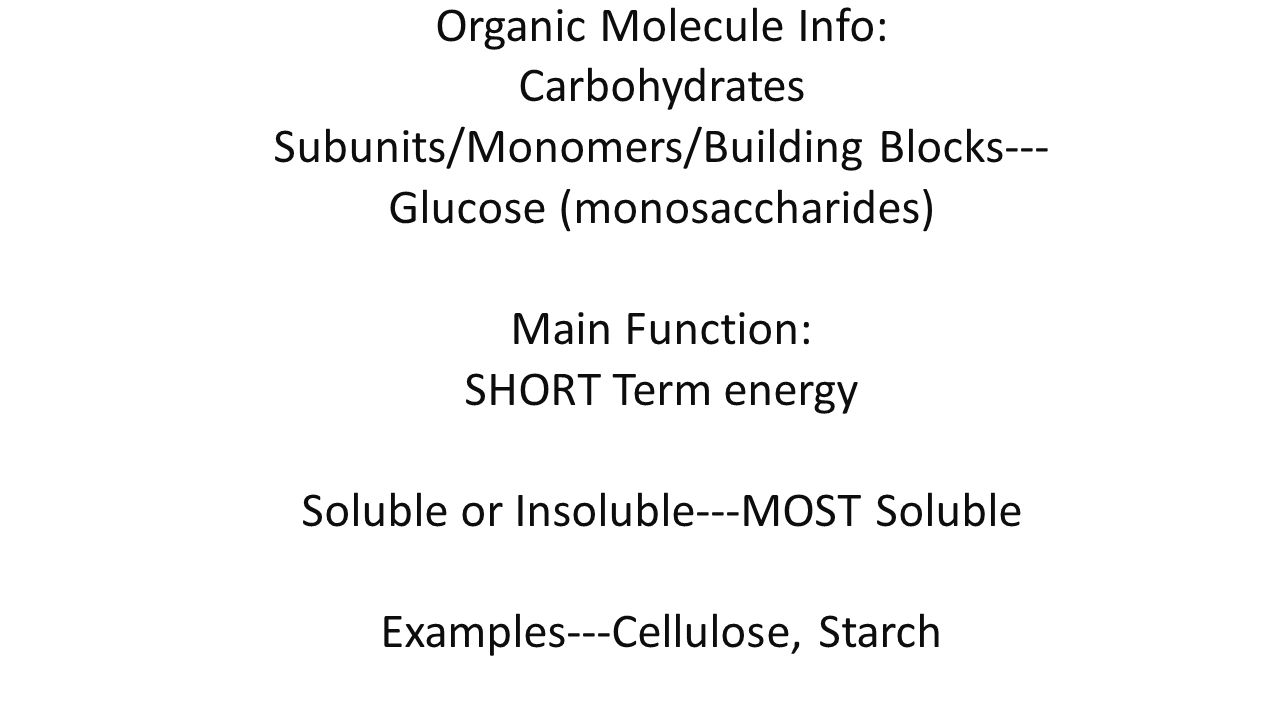 Organic Molecule Info: Carbohydrates Subunits/Monomers/Building Blocks--- Glucose (monosaccharides) Main Function: SHORT Term energy Soluble or Insoluble---MOST Soluble Examples---Cellulose, Starch