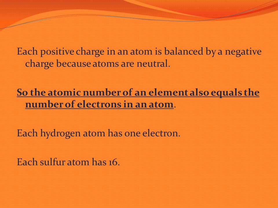 Each positive charge in an atom is balanced by a negative charge because atoms are neutral. So the atomic number of an element also equals the number